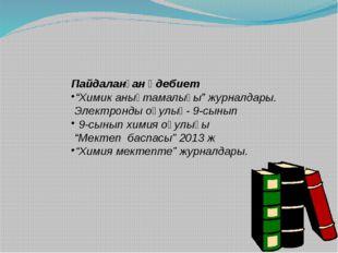 """Пайдаланған әдебиет """"Химик анықтамалығы"""" журналдары. Электронды оқулық- 9-сы"""