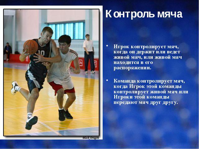Контроль мяча Игрок контролирует мяч, когда он держит или ведет живой мяч, ил...