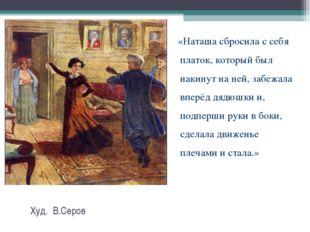 Худ. В.Серов «Наташа сбросила с себя платок, который был накинут на ней, заб