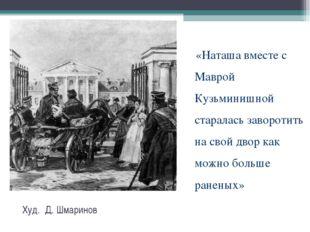 Худ. Д. Шмаринов «Наташа вместе с Маврой Кузьминишной старалась заворотить н