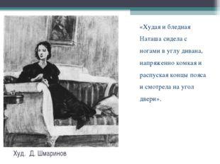 Худ. Д. Шмаринов «Худая и бледная Наташа сидела с ногами в углу дивана, напря
