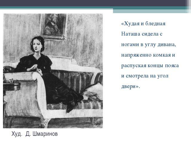 Худ. Д. Шмаринов «Худая и бледная Наташа сидела с ногами в углу дивана, напря...