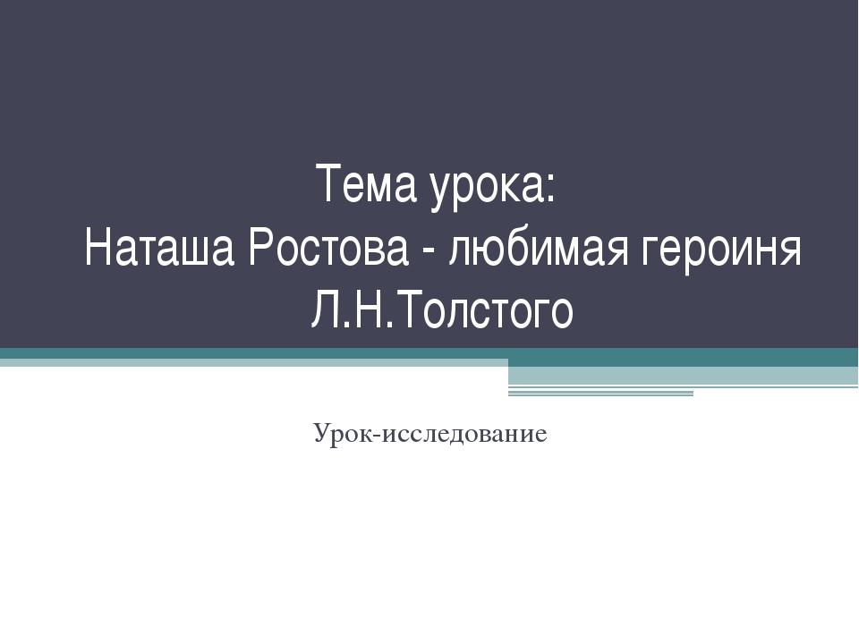 Тема урока: Наташа Ростова - любимая героиня Л.Н.Толстого Урок-исследование