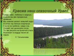 Красив наш сказочный Урал! Среди имен, любимых и родных, Храним мы рек прозра