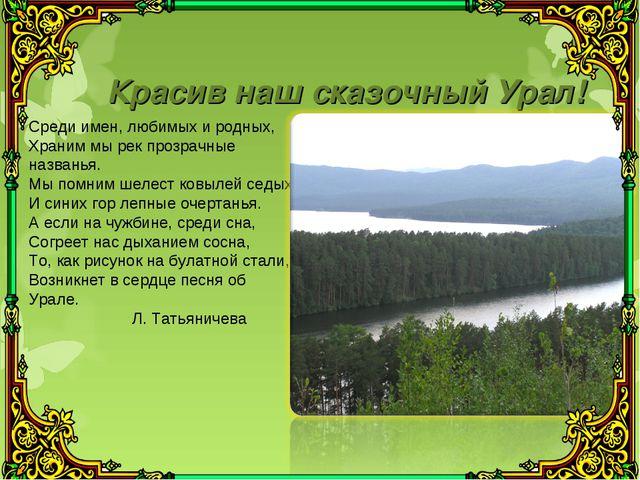 Красив наш сказочный Урал! Среди имен, любимых и родных, Храним мы рек прозра...