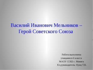 Василий Иванович Мельников – Герой Советского Союза Работа выполнена учащамис