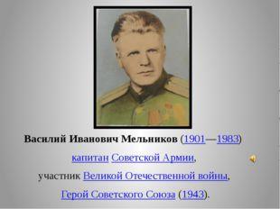 Василий Иванович Мельников(1901—1983)  капитанСоветской Армии, участникВе