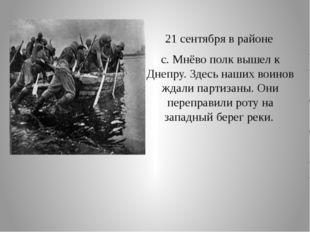 21 сентября в районе с. Мнёво полк вышел к Днепру. Здесь наших воинов ждали п
