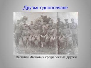 Друзья-однополчане Василий Иванович среди боевых друзей.