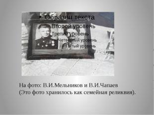 На фото: В.И.Мельников и В.И.Чапаев (Это фото хранилось как семейная реликви