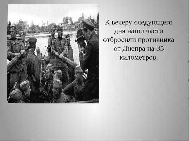 К вечеру следующего дня наши части отбросили противника от Днепра на 35 килом...