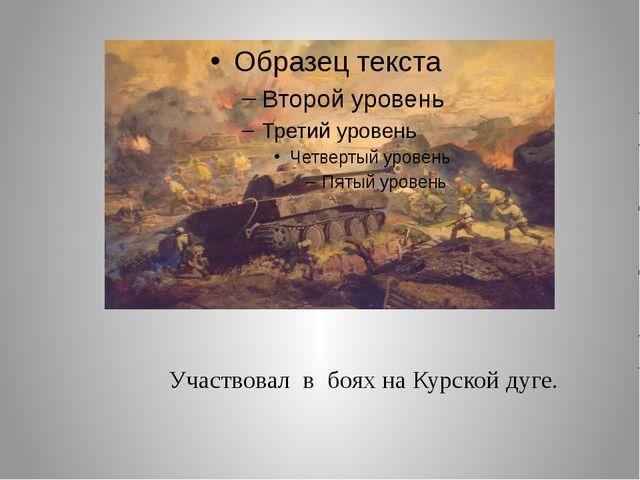 Участвовал в боях на Курской дуге.