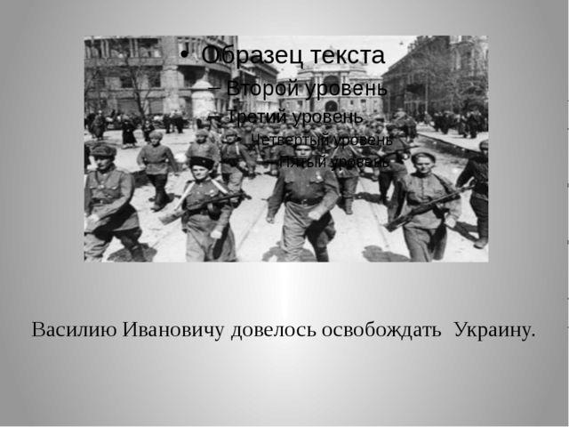Василию Ивановичу довелось освобождать Украину.