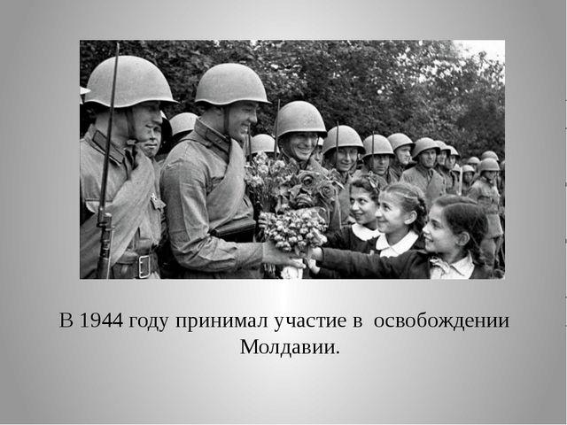В 1944 году принимал участие в освобождении Молдавии.