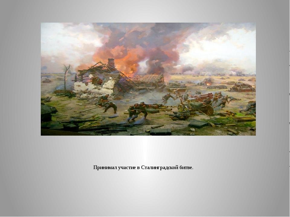 Принимал участие в Сталинградской битве.