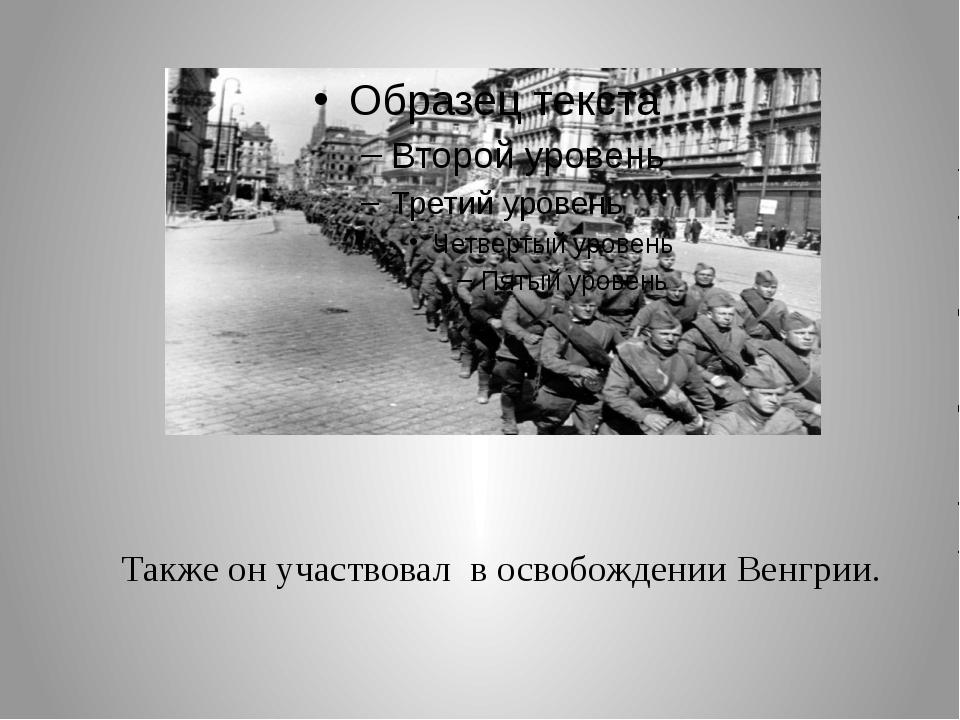 Также он участвовал в освобождении Венгрии.