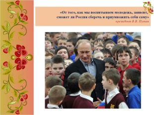 «От того, как мы воспитываем молодежь, зависит, сможет ли Россия сберечь и пр