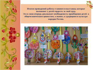 Итогом проводимой работы становятся выставки, которые вызывают у детей гордос
