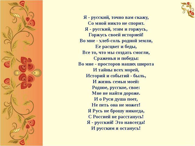 Я - русский, точно вам скажу, Со мной никто не спорит. Я - русский, этим и го...