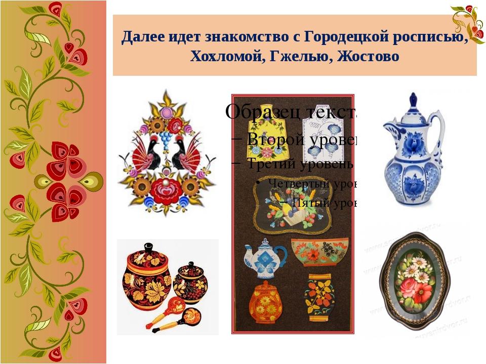 Далее идет знакомство с Городецкой росписью, Хохломой, Гжелью, Жостово