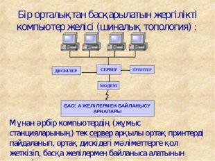 Бір орталықтан басқарылатын жергілікті компьютер желісі (шиналық топология) :