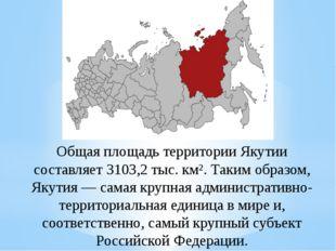 Общая площадь территории Якутии составляет 3103,2тыс.км². Таким образом, Як