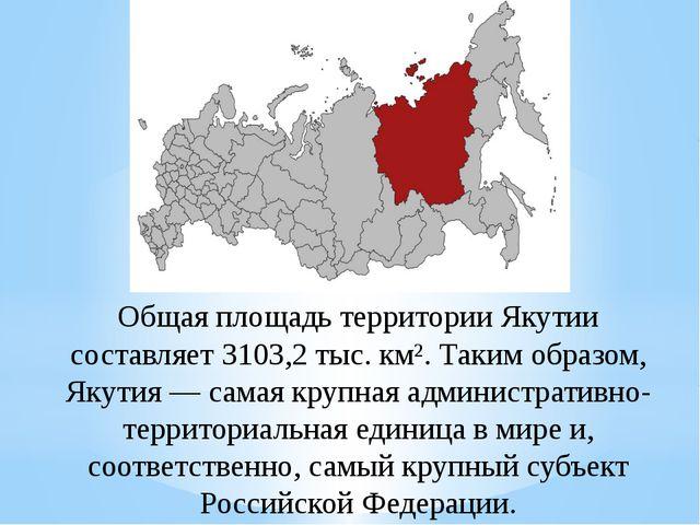 Общая площадь территории Якутии составляет 3103,2тыс.км². Таким образом, Як...