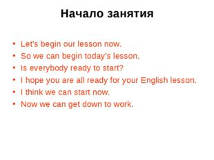 Начало занятия Let's begin our lesson now. So we can begin today's lesson. Is