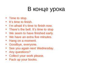 В конце урока Time to stop. It's time to finish. I'm afraid it's time to fini