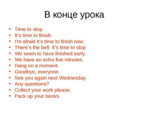 В конце урока Time to stop. It's time to finish. I'm afraid it's time to fini...