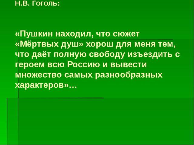Н.В. Гоголь: «Пушкин находил, что сюжет «Мёртвых душ» хорош для меня тем, чт...