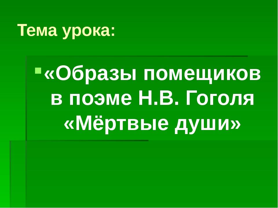 Тема урока: «Образы помещиков в поэме Н.В. Гоголя «Мёртвые души»