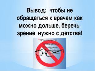 Вывод: чтобы не обращаться к врачам как можно дольше, беречь зрение нужно с д