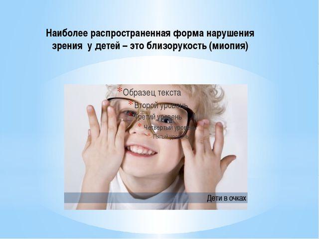 Наиболее распространенная форма нарушения зрения у детей – это близорукость (...