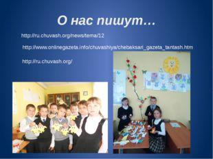 О нас пишут… http://ru.chuvash.org/news/tema/12 http://www.onlinegazeta.info/