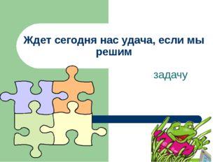 Ждет сегодня нас удача, если мы решим задачу