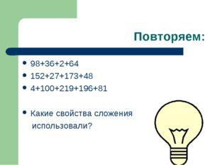 Повторяем: 98+36+2+64 152+27+173+48 4+100+219+196+81 Какие свойства сложения