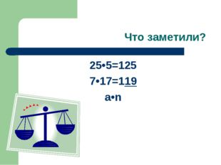 Что заметили? 25•5=125 7•17=119 a•n