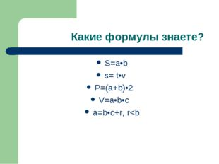 Какие формулы знаете? S=a•b ѕ= t•v P=(a+b)•2 V=a•b•c a=b•c+r, r