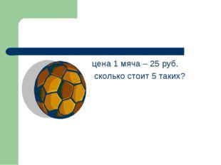 цена 1 мяча – 25 руб. сколько стоит 5 таких?