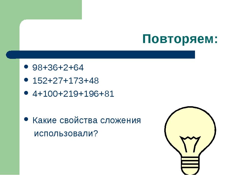 Повторяем: 98+36+2+64 152+27+173+48 4+100+219+196+81 Какие свойства сложения...