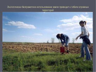 Экологически безграмотное использование земли приводит к гибели огромных терр