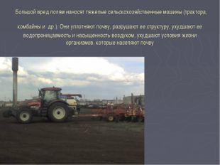 Большой вред полям наносят тяжелые сельскохозяйственные машины (трактора, ко