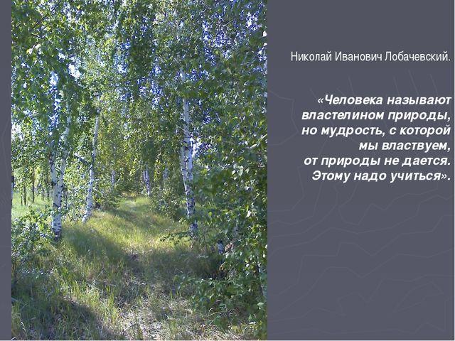 Николай Иванович Лобачевский. «Человека называют властелином природы, но муд...