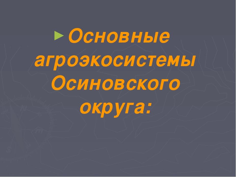 Основные агроэкосистемы Осиновского округа:
