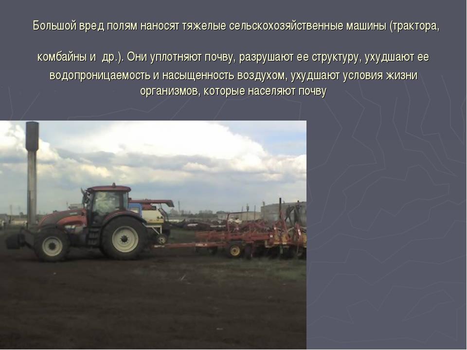 Большой вред полям наносят тяжелые сельскохозяйственные машины (трактора, ко...