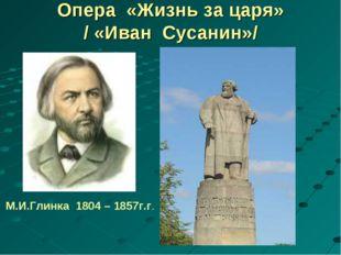 М.И.Глинка 1804 – 1857г.г. Опера «Жизнь за царя» / «Иван Сусанин»/