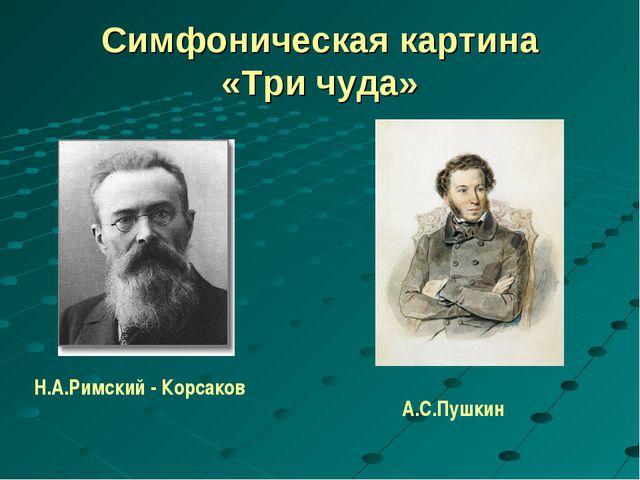 Симфоническая картина «Три чуда» Н.А.Римский - Корсаков А.С.Пушкин