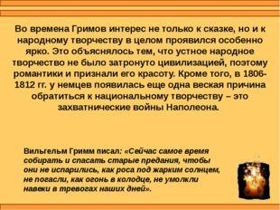 Во времена Гримов интерес не только к сказке, но и к народному творчеству в ц