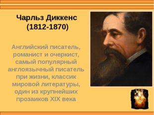 Чарльз Диккенс (1812-1870) Английский писатель, романист и очеркист, самый по